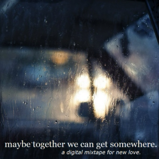 maybe together we can get somewhere.