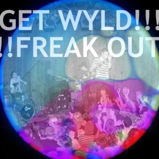 GET WYLD!!! FREAK  OUT!!!!