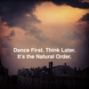 Dance First. Think Later. It's the Natural Order. Pt. 1
