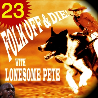 Folk Off & Die!! with Lonesome Pete!! #23