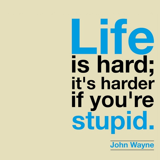 "John Wayne's Right, ""Life is Hard; It's Harder if You're Stupid."""