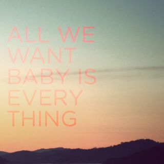 All We Want Baby is Everything