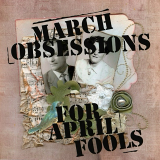 March Obsessions for April Fools