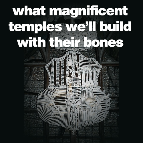 What Magnificent Temples We'll Build With Their Bones