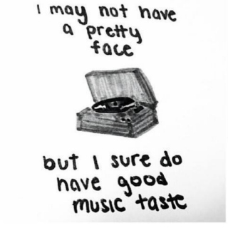 i may not have a pretty face but i have good music taste.