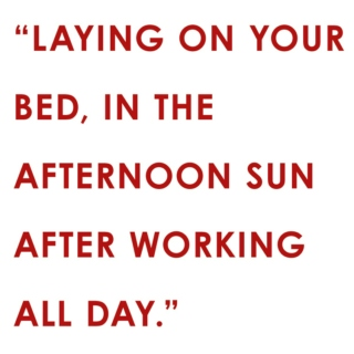 Laying on your bed, in the afternoon sun after working all day
