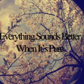 Everything Sounds Better When It's Pure