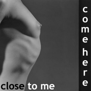 Come here close to me