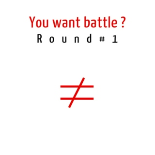 You want battle ? Round 1