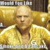 Shmoke and a Pancake?