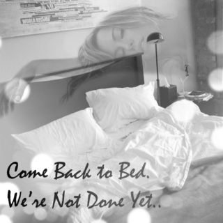 Come Back to Bed. We're Not Done Yet..