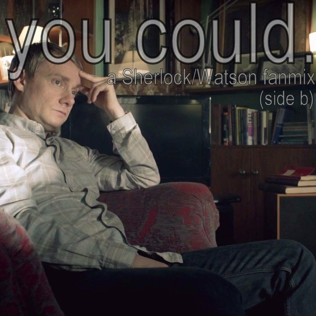 You could: A Sherlock/Watson fanmix (side b)