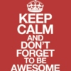 """People like to be reminded to keep calm and not forget to be awesome."""