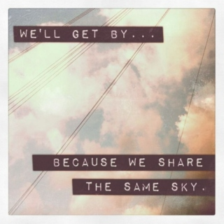 we'll get by because we share the same sky.