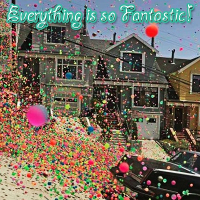 Everything is so Fantastic!