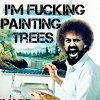 i'm fucking painting trees