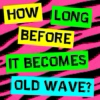 How long before it becomes old wave?