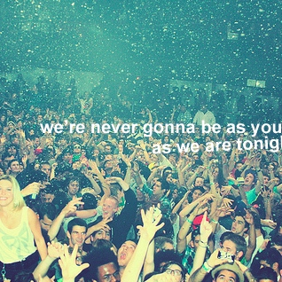 we're never going to be as young as we are tonight.