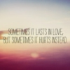 Sometimes it lasts in love, but sometimes it hurts instead.