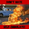 DON'T HATE, SELF-IMMOLATE!