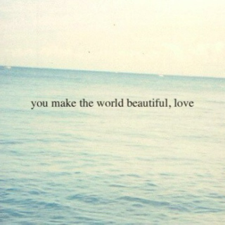 you make the world beautiful, love.