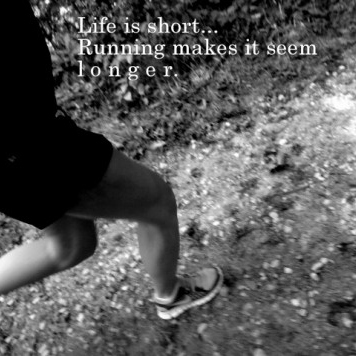 Life is short . . . Running, makes it seem L o n g e r