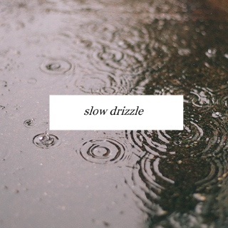 Slow drizzle.