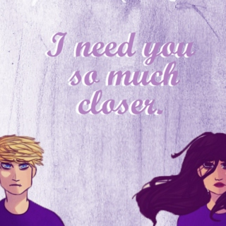 I need you so much closer. Reyna's pov