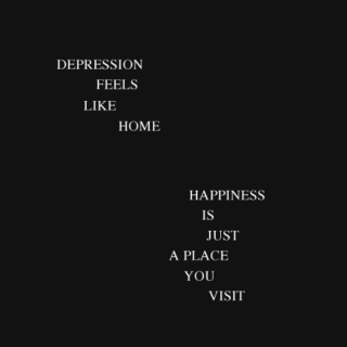 depression feels like home, happiness is just a place you visit