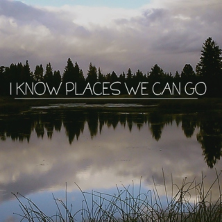 i know places we can go