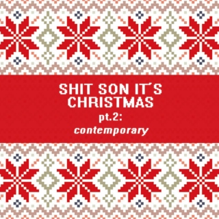 SHIT SON IT'S CHRISTMAS pt. 2: contemporary