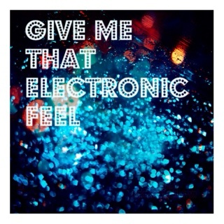 GIVE ME THAT ELECTRONIC FEEL