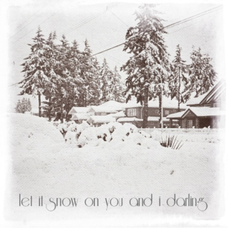 let it snow on you and i darling