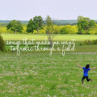 Songs That Make Me Want to Frolic Through a Field