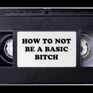 How To Not Be A Basic Bitch