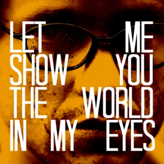LET ME SHOW YOU THE WORLD IN MY EYES