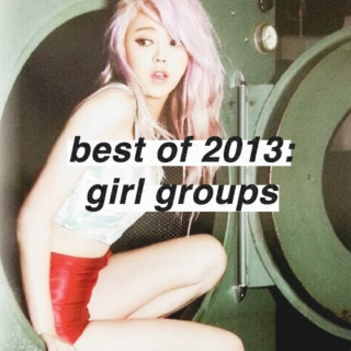 best of 2013: girl groups♡