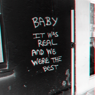 Baby, it was real and we were the best.
