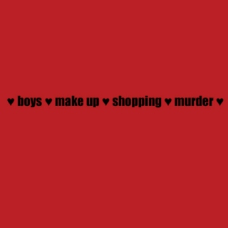 ♥ boys ♥ make up ♥ shopping ♥ murder ♥