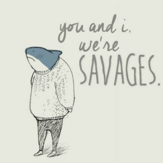 you and i, we're savages.