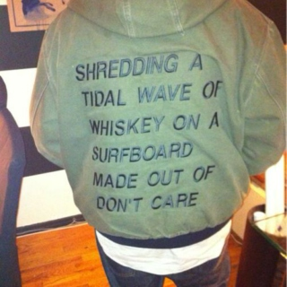 SHREDDING A TIDAL WAVE OF WHISKEY ON A SURFBOARD MADE OUT OF DON'T CARE