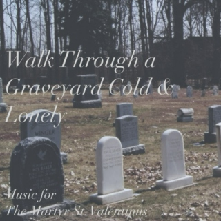 Walk Through a Graveyard Cold & Lonely: Music For The Martyr St. Valentinus