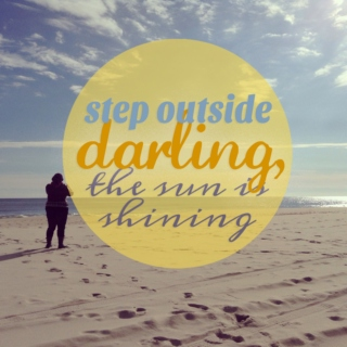 step outside darling, the sun is shining