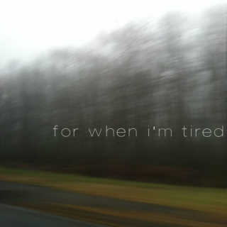 for when i'm tired