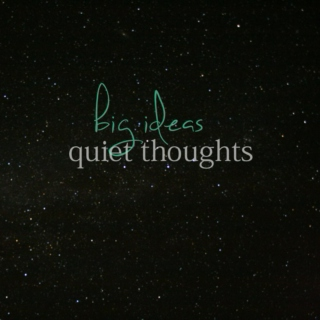 big ideas, quiet thoughts