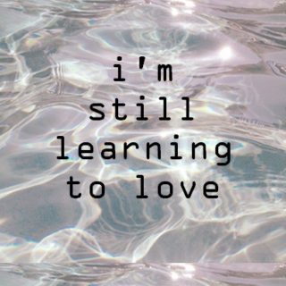 i'm still learning to love