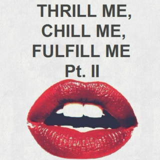 Thrill Me, Chill Me, Fulfill Me Pt. 2