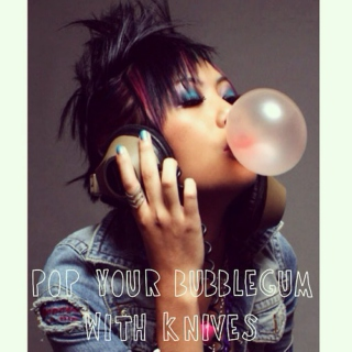 pop your bubblegum with knives