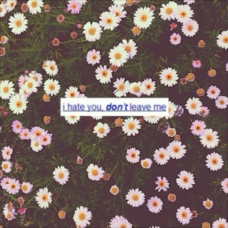 i hate you, don't leave me.