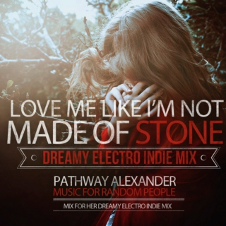 Love Me Like I'm Not Made Of Stone, FOR HER. DREAMY ELECTRO INDIE